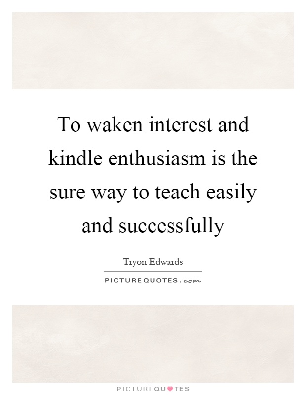 To waken interest and kindle enthusiasm is the sure way to teach easily and successfully Picture Quote #1