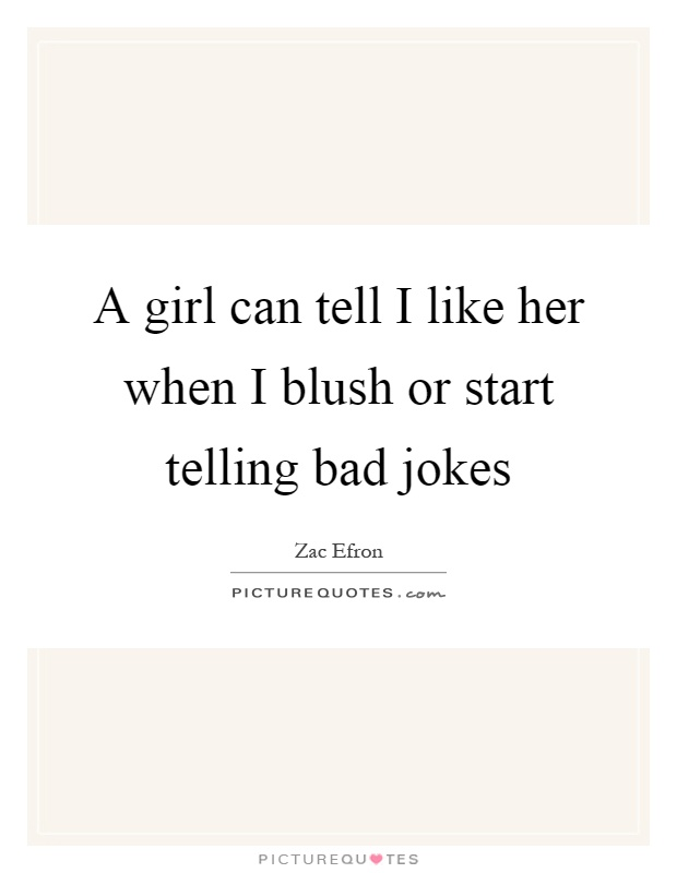A girl can tell I like her when I blush or start telling bad jokes Picture Quote #1