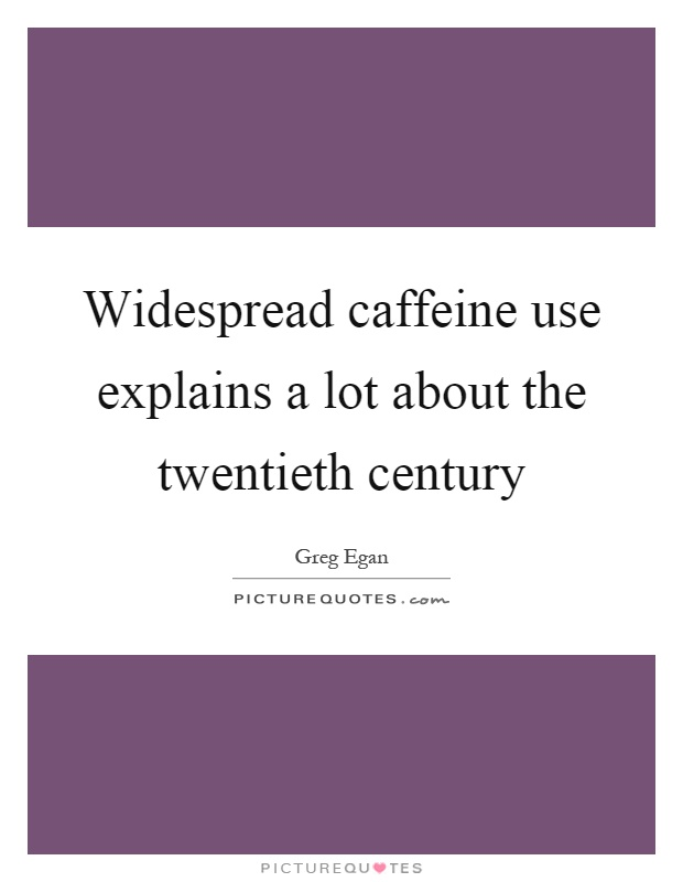 Widespread caffeine use explains a lot about the twentieth century Picture Quote #1