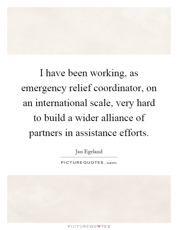 I have been working, as emergency relief coordinator, on an international scale, very hard to build a wider alliance of partners in assistance efforts Picture Quote #1