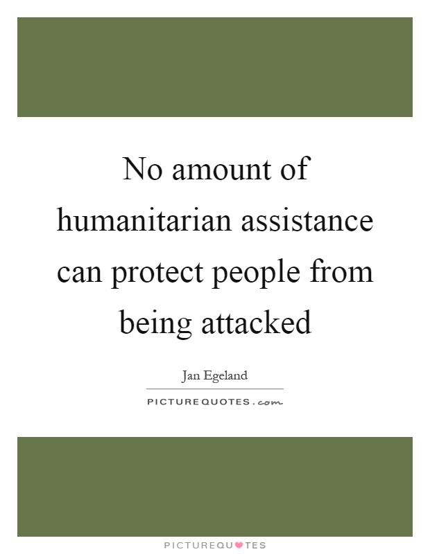 No amount of humanitarian assistance can protect people from being attacked Picture Quote #1