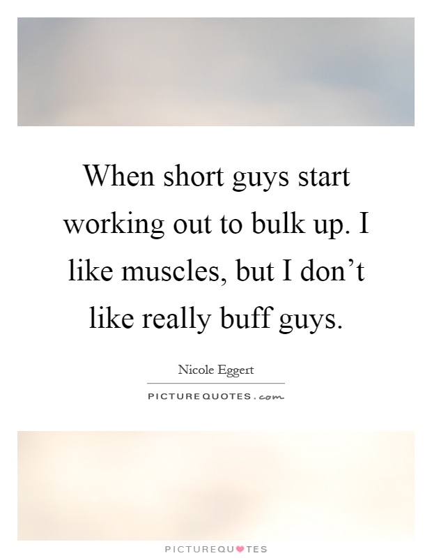 When short guys start working out to bulk up. I like muscles, but I don't like really buff guys Picture Quote #1
