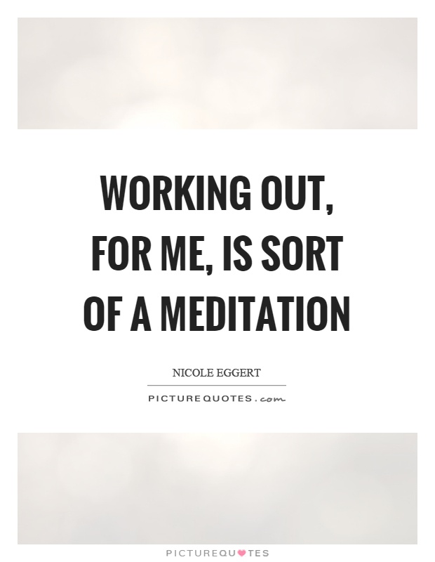 Working out, for me, is sort of a meditation Picture Quote #1