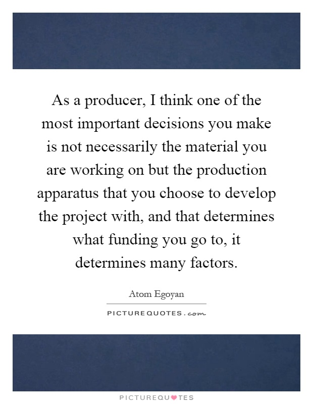 As a producer, I think one of the most important decisions you make is not necessarily the material you are working on but the production apparatus that you choose to develop the project with, and that determines what funding you go to, it determines many factors Picture Quote #1