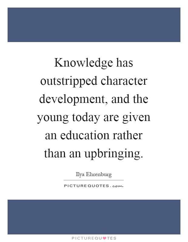 Knowledge has outstripped character development, and the young today are given an education rather than an upbringing Picture Quote #1