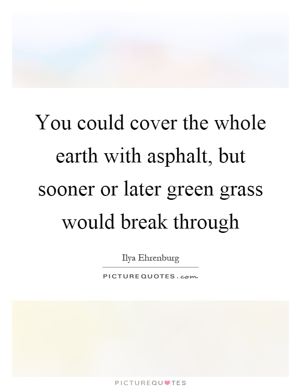 You could cover the whole earth with asphalt, but sooner or later green grass would break through Picture Quote #1