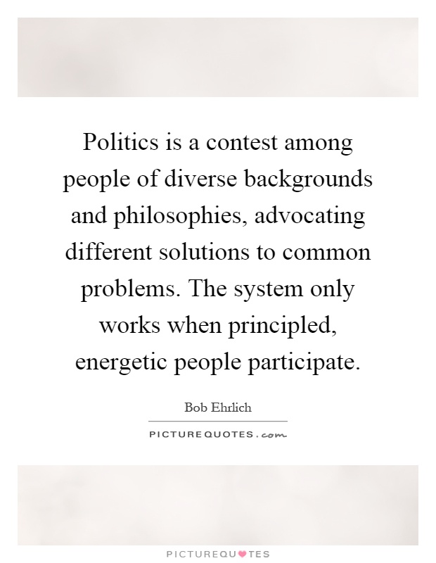 Politics is a contest among people of diverse backgrounds and philosophies, advocating different solutions to common problems. The system only works when principled, energetic people participate Picture Quote #1