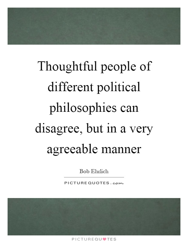Thoughtful people of different political philosophies can disagree, but in a very agreeable manner Picture Quote #1