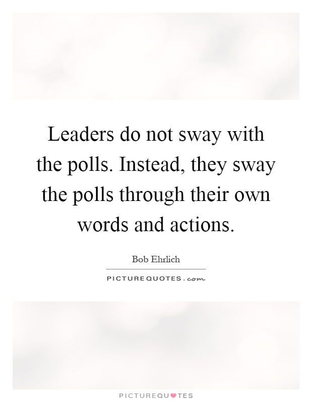 Leaders do not sway with the polls. Instead, they sway the polls through their own words and actions Picture Quote #1