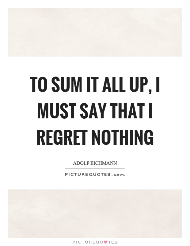 To sum it all up, I must say that I regret nothing Picture Quote #1