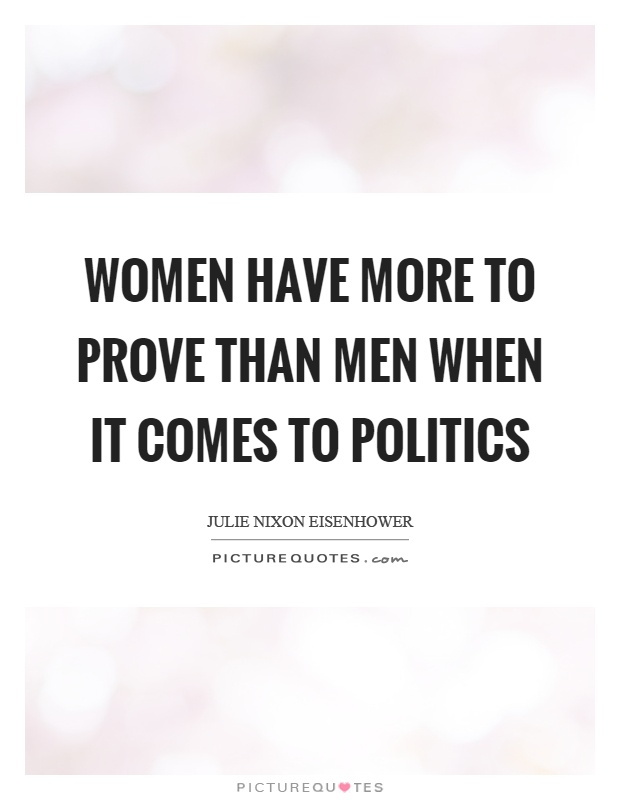 Women have more to prove than men when it comes to politics Picture Quote #1