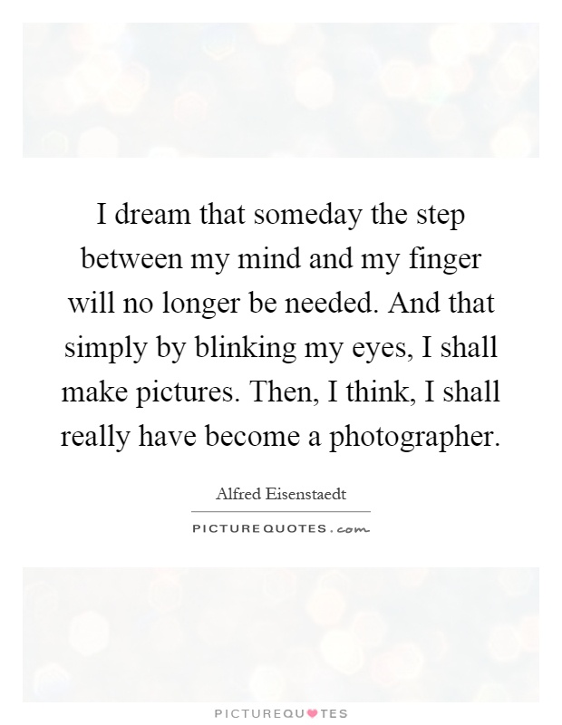 I dream that someday the step between my mind and my finger will no longer be needed. And that simply by blinking my eyes, I shall make pictures. Then, I think, I shall really have become a photographer Picture Quote #1