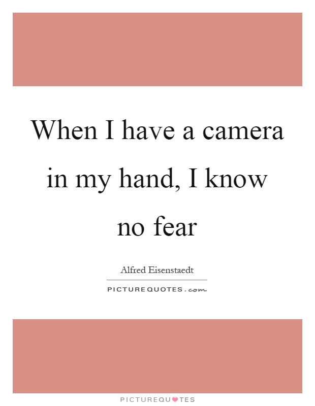 When I have a camera in my hand, I know no fear Picture Quote #1
