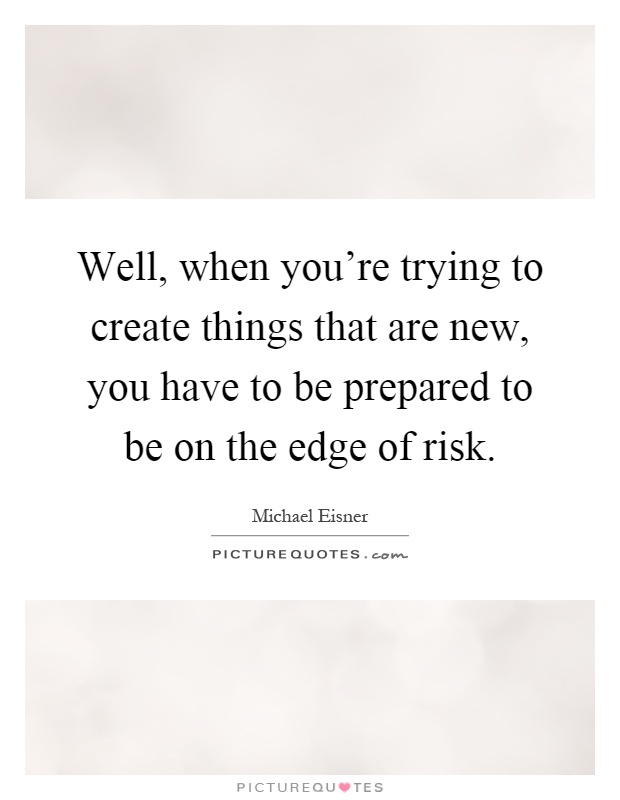 Well, when you're trying to create things that are new, you have to be prepared to be on the edge of risk Picture Quote #1