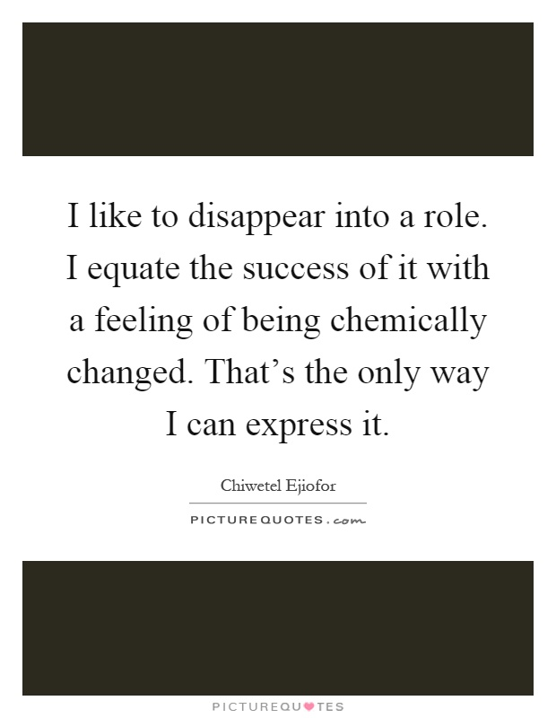 I like to disappear into a role. I equate the success of it with a feeling of being chemically changed. That's the only way I can express it Picture Quote #1