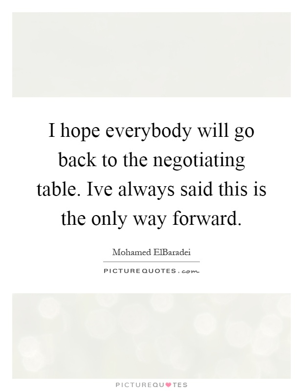 I hope everybody will go back to the negotiating table. Ive always said this is the only way forward Picture Quote #1