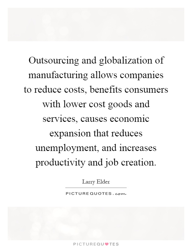 Outsourcing and globalization of manufacturing allows companies to reduce costs, benefits consumers with lower cost goods and services, causes economic expansion that reduces unemployment, and increases productivity and job creation Picture Quote #1