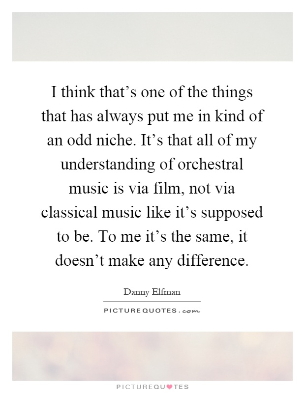 I think that's one of the things that has always put me in kind of an odd niche. It's that all of my understanding of orchestral music is via film, not via classical music like it's supposed to be. To me it's the same, it doesn't make any difference Picture Quote #1
