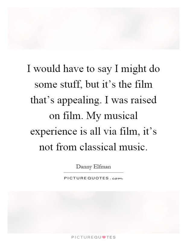 I would have to say I might do some stuff, but it's the film that's appealing. I was raised on film. My musical experience is all via film, it's not from classical music Picture Quote #1