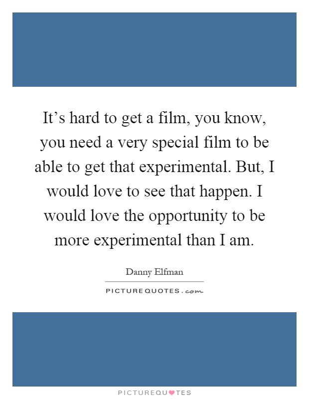 It's hard to get a film, you know, you need a very special film to be able to get that experimental. But, I would love to see that happen. I would love the opportunity to be more experimental than I am Picture Quote #1