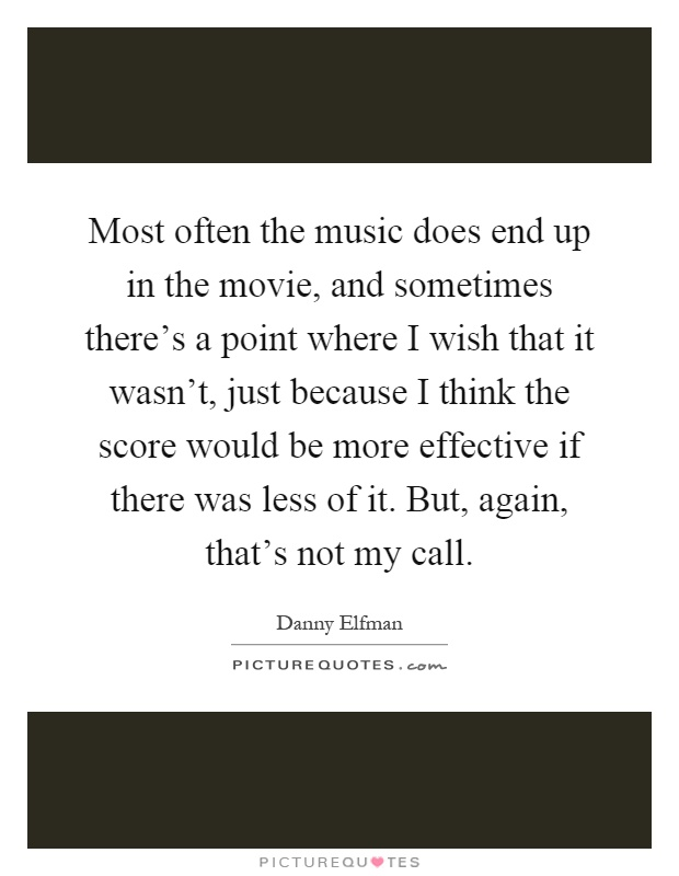 Most often the music does end up in the movie, and sometimes there's a point where I wish that it wasn't, just because I think the score would be more effective if there was less of it. But, again, that's not my call Picture Quote #1