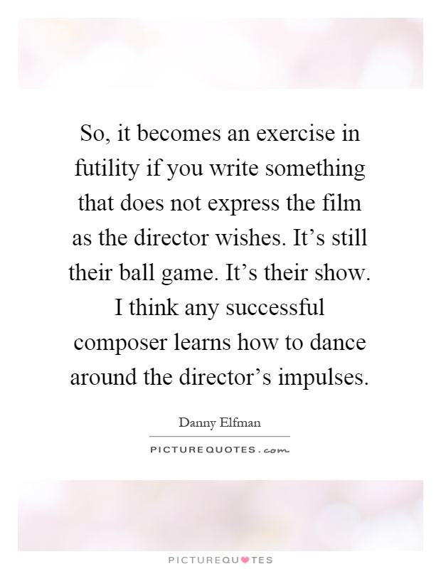 So, it becomes an exercise in futility if you write something that does not express the film as the director wishes. It's still their ball game. It's their show. I think any successful composer learns how to dance around the director's impulses Picture Quote #1
