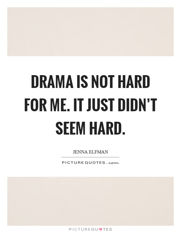 Drama is not hard for me. It just didn't seem hard Picture Quote #1