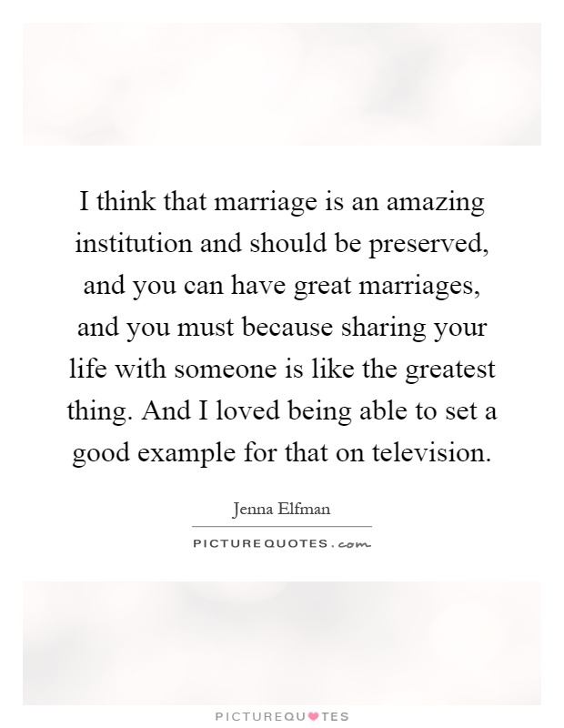 I think that marriage is an amazing institution and should be preserved, and you can have great marriages, and you must because sharing your life with someone is like the greatest thing. And I loved being able to set a good example for that on television Picture Quote #1