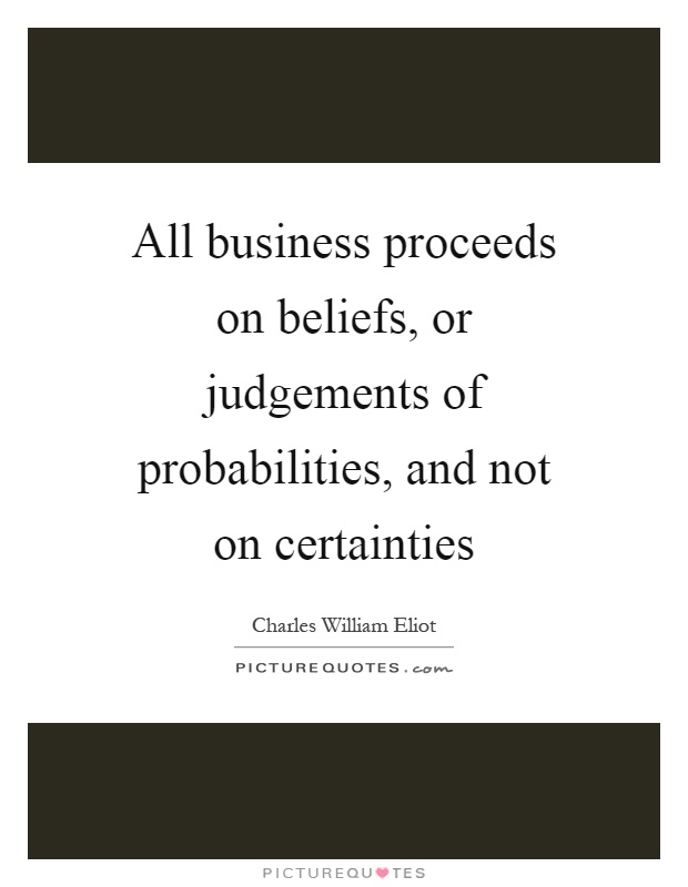 All business proceeds on beliefs, or judgements of probabilities, and not on certainties Picture Quote #1