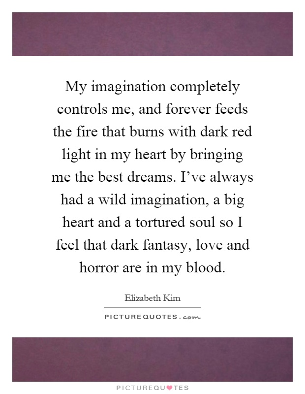 My imagination completely controls me, and forever feeds the fire that burns with dark red light in my heart by bringing me the best dreams. I've always had a wild imagination, a big heart and a tortured soul so I feel that dark fantasy, love and horror are in my blood Picture Quote #1
