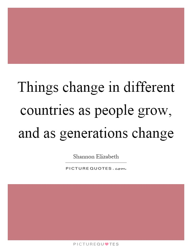 Things change in different countries as people grow, and as generations change Picture Quote #1