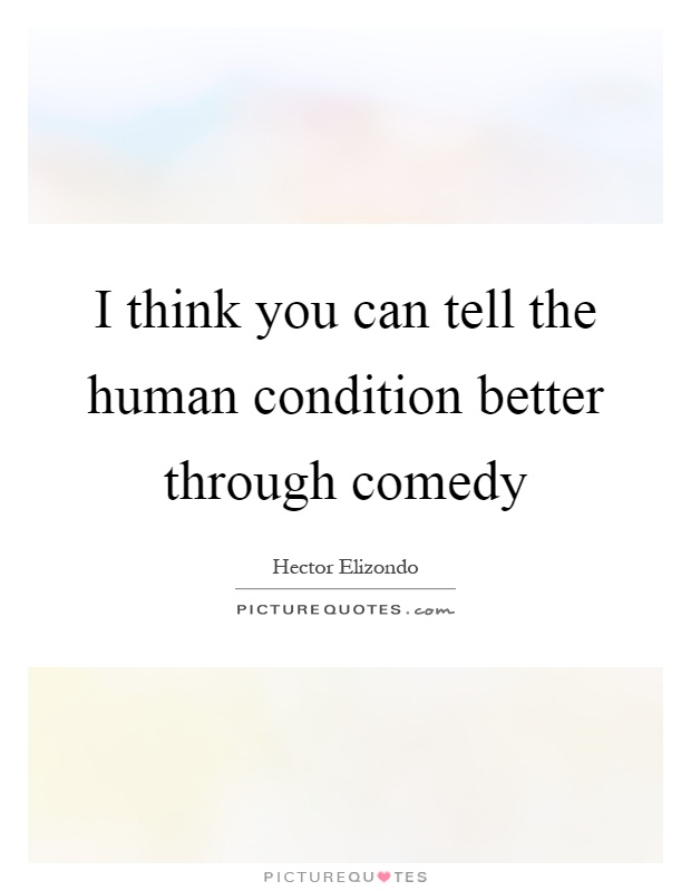 I think you can tell the human condition better through comedy Picture Quote #1