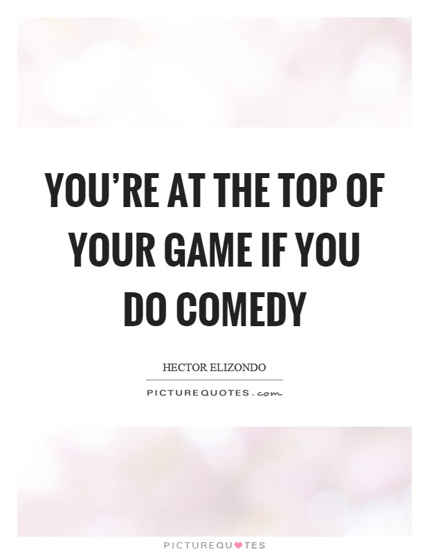 You're at the top of your game if you do comedy Picture Quote #1