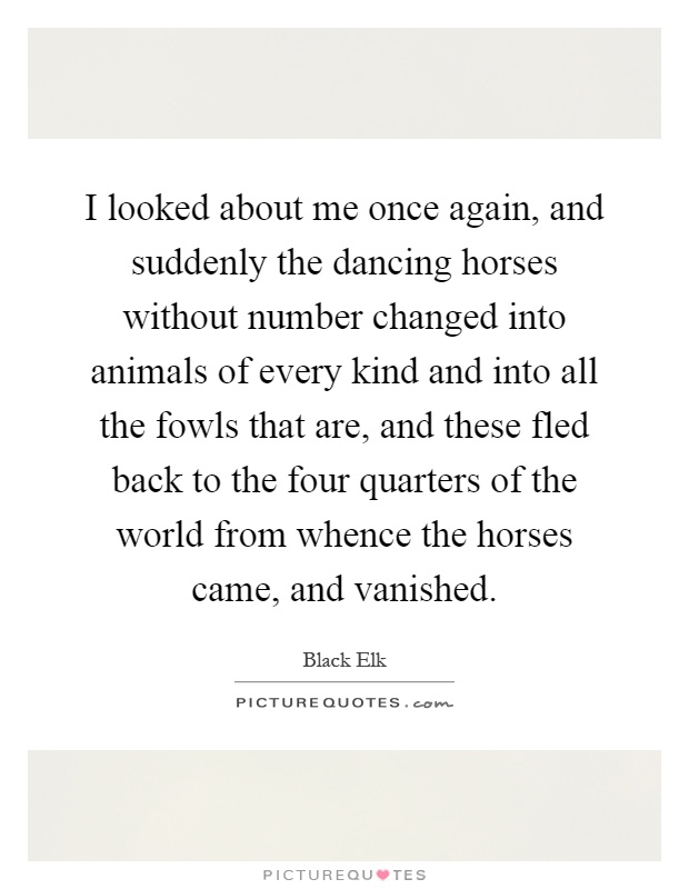 I looked about me once again, and suddenly the dancing horses without number changed into animals of every kind and into all the fowls that are, and these fled back to the four quarters of the world from whence the horses came, and vanished Picture Quote #1