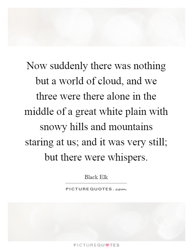 Now suddenly there was nothing but a world of cloud, and we three were there alone in the middle of a great white plain with snowy hills and mountains staring at us; and it was very still; but there were whispers Picture Quote #1