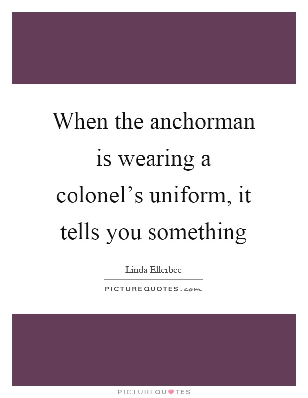 When the anchorman is wearing a colonel's uniform, it tells you something Picture Quote #1