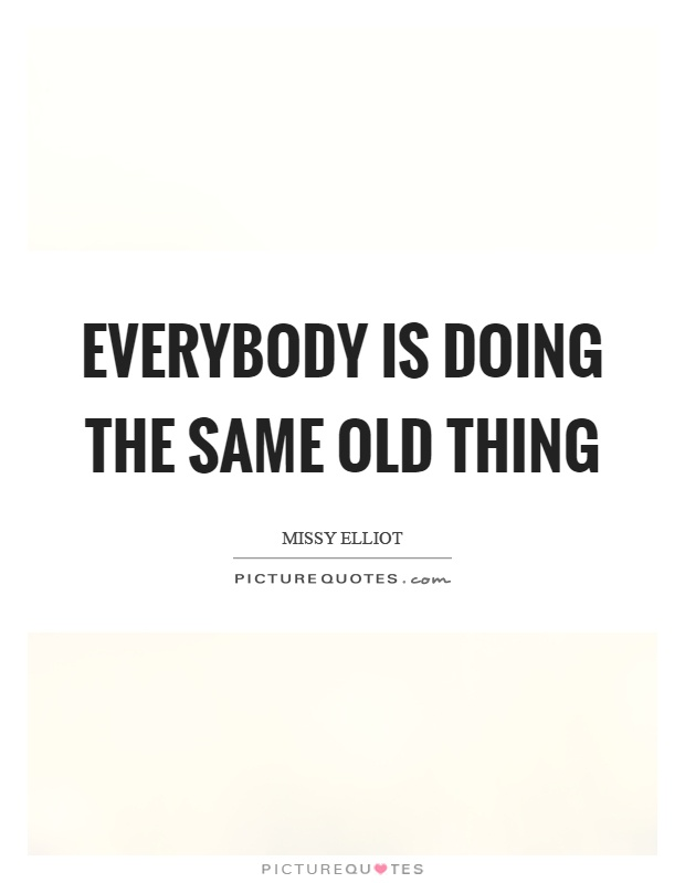Everybody is doing the same old thing Picture Quote #1