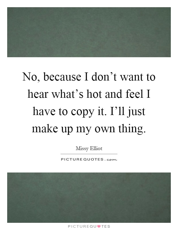 No, because I don't want to hear what's hot and feel I have to copy it. I'll just make up my own thing Picture Quote #1