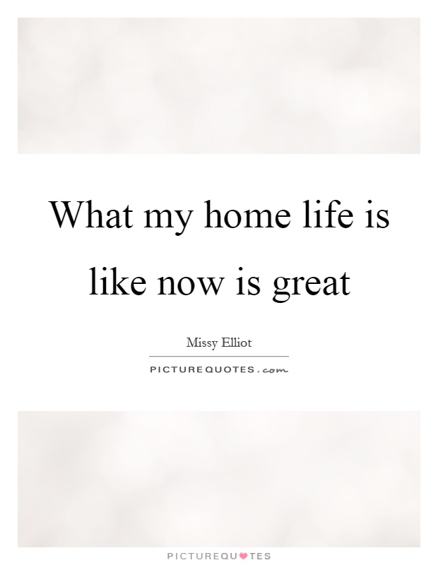 What my home life is like now is great Picture Quote #1