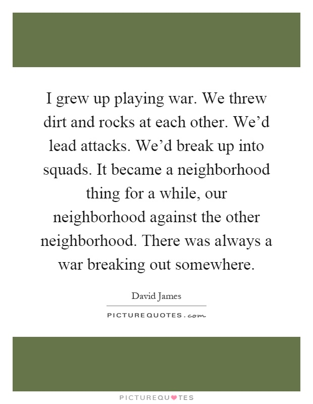 I grew up playing war. We threw dirt and rocks at each other. We'd lead attacks. We'd break up into squads. It became a neighborhood thing for a while, our neighborhood against the other neighborhood. There was always a war breaking out somewhere Picture Quote #1