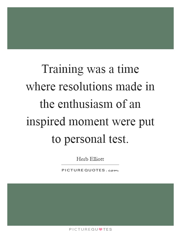 Training was a time where resolutions made in the enthusiasm of an inspired moment were put to personal test Picture Quote #1