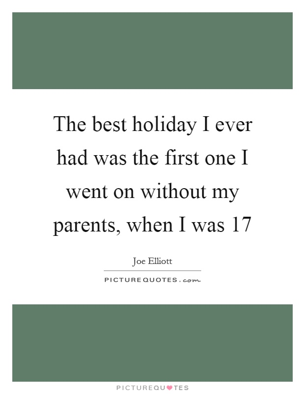 The best holiday I ever had was the first one I went on without my parents, when I was 17 Picture Quote #1