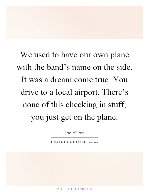 We used to have our own plane with the band's name on the side. It was a dream come true. You drive to a local airport. There's none of this checking in stuff; you just get on the plane Picture Quote #1