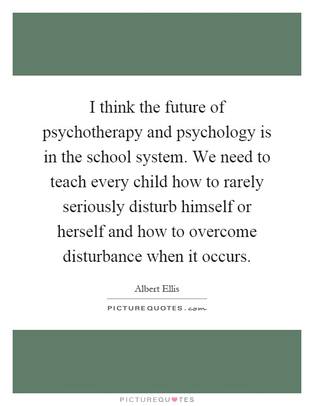 I think the future of psychotherapy and psychology is in the school system. We need to teach every child how to rarely seriously disturb himself or herself and how to overcome disturbance when it occurs Picture Quote #1
