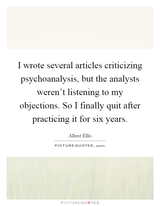 I wrote several articles criticizing psychoanalysis, but the analysts weren't listening to my objections. So I finally quit after practicing it for six years Picture Quote #1