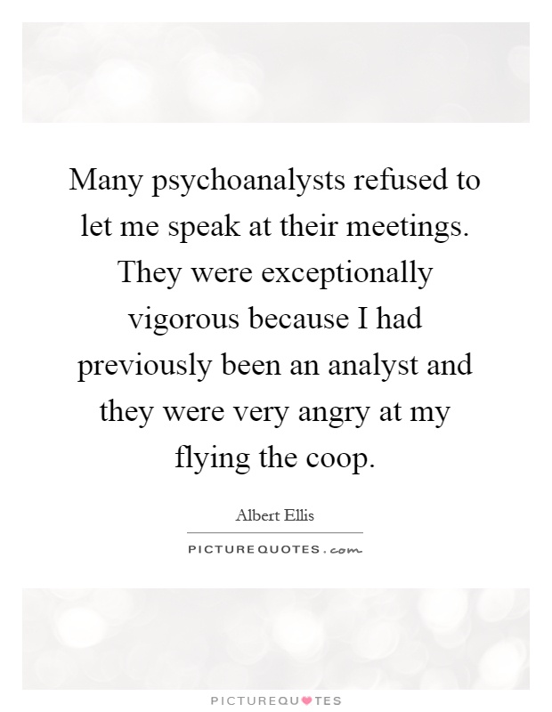 Many psychoanalysts refused to let me speak at their meetings. They were exceptionally vigorous because I had previously been an analyst and they were very angry at my flying the coop Picture Quote #1