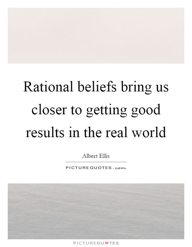 Rational beliefs bring us closer to getting good results in the real world Picture Quote #1