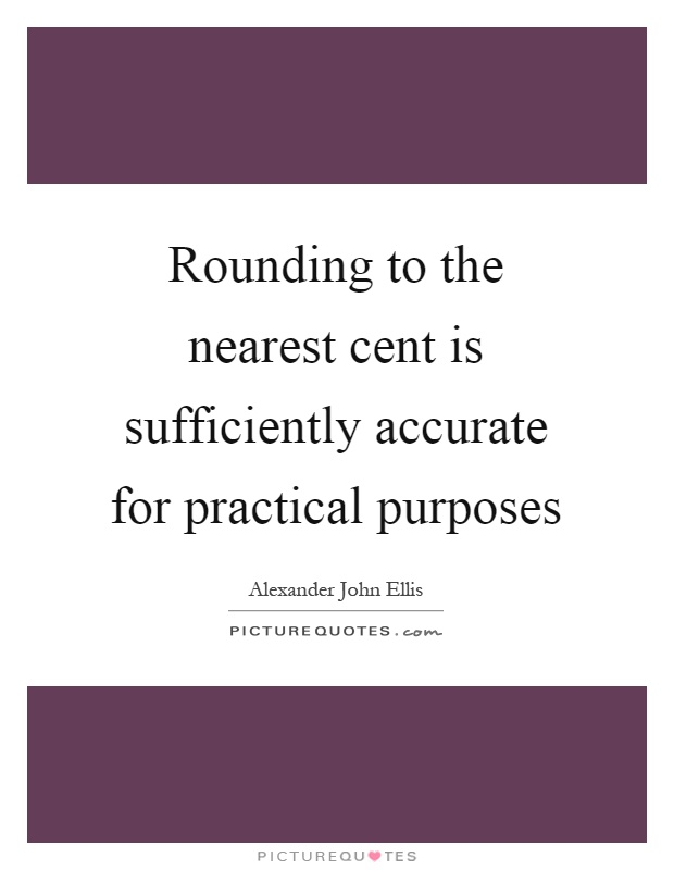 Rounding to the nearest cent is sufficiently accurate for practical purposes Picture Quote #1