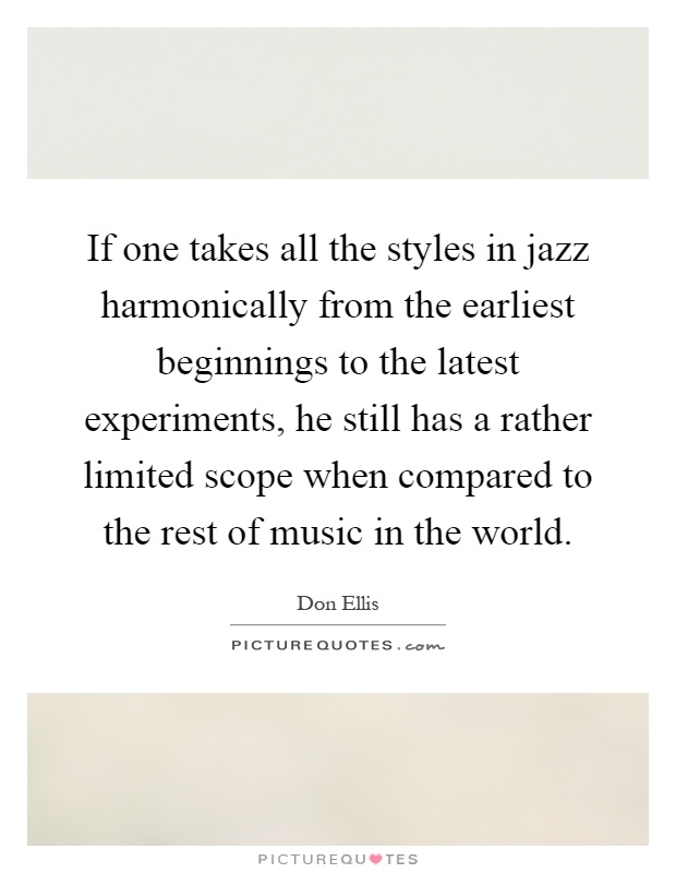 If one takes all the styles in jazz harmonically from the earliest beginnings to the latest experiments, he still has a rather limited scope when compared to the rest of music in the world Picture Quote #1