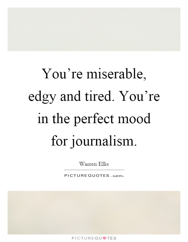 You're miserable, edgy and tired. You're in the perfect mood for journalism Picture Quote #1